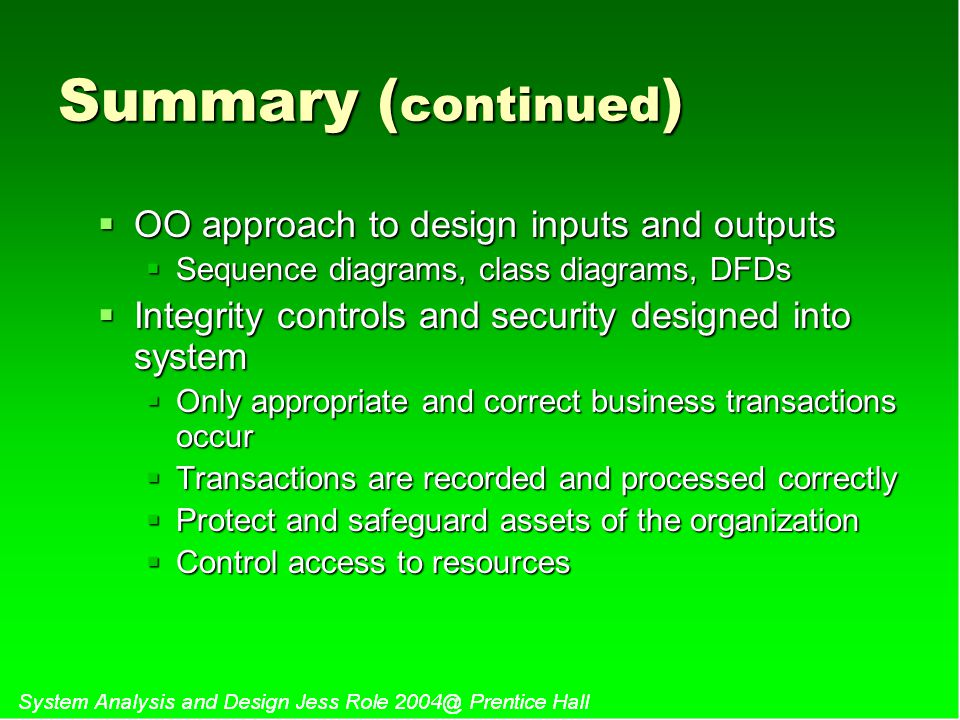 Summary ( continued )  OO approach to design inputs and outputs  Sequence diagrams, class diagrams, DFDs  Integrity controls and security designed