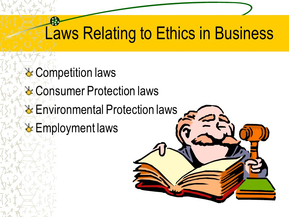 Laws Relating to Ethics in Business Competition laws Consumer Protection laws Environmental Protection laws Employment laws