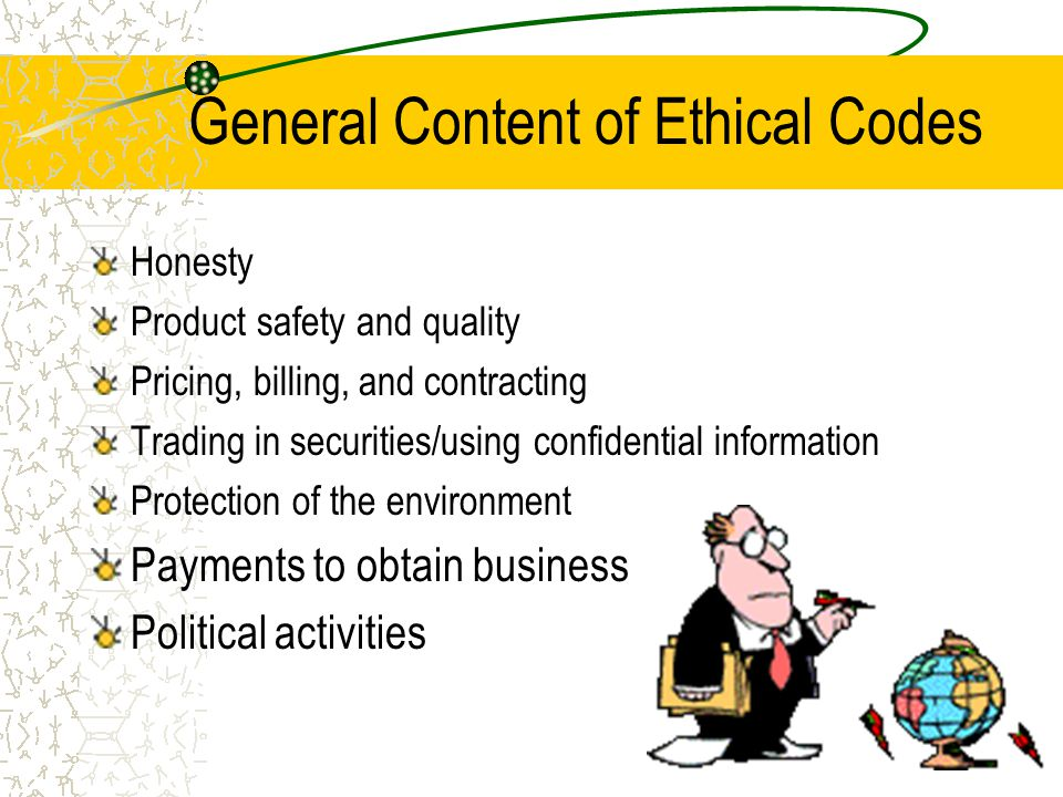 General Content of Ethical Codes Honesty Product safety and quality Pricing, billing, and contracting Trading in securities/using confidential information Protection of the environment Payments to obtain business Political activities