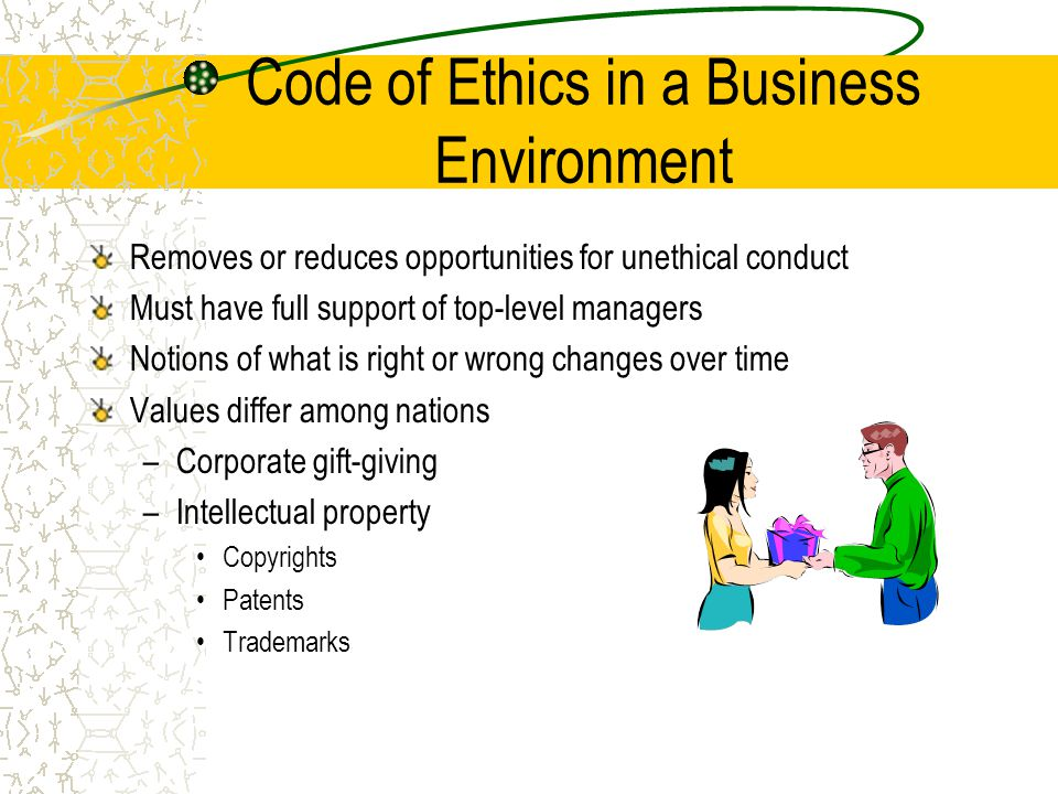Code of Ethics in a Business Environment Removes or reduces opportunities for unethical conduct Must have full support of top-level managers Notions of what is right or wrong changes over time Values differ among nations –Corporate gift-giving –Intellectual property Copyrights Patents Trademarks
