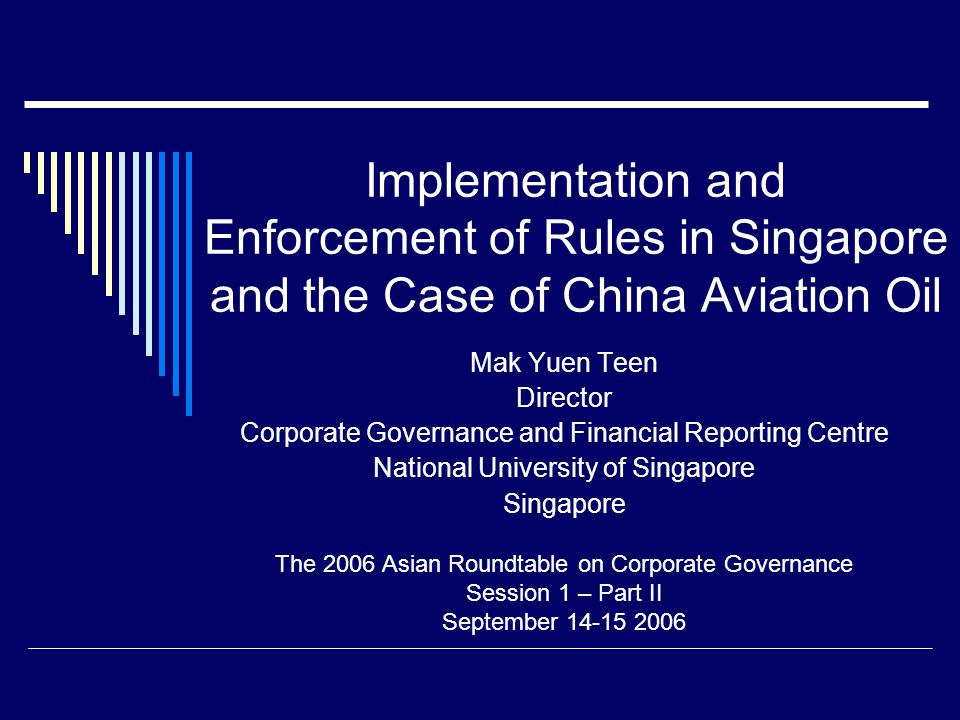 Implementation and Enforcement of Rules in Singapore and the Case of China Aviation Oil Mak Yuen Teen Director Corporate Governance and Financial Reporting Centre National University of Singapore Singapore The 2006 Asian Roundtable on Corporate Governance Session 1 – Part II September 14-15 2006