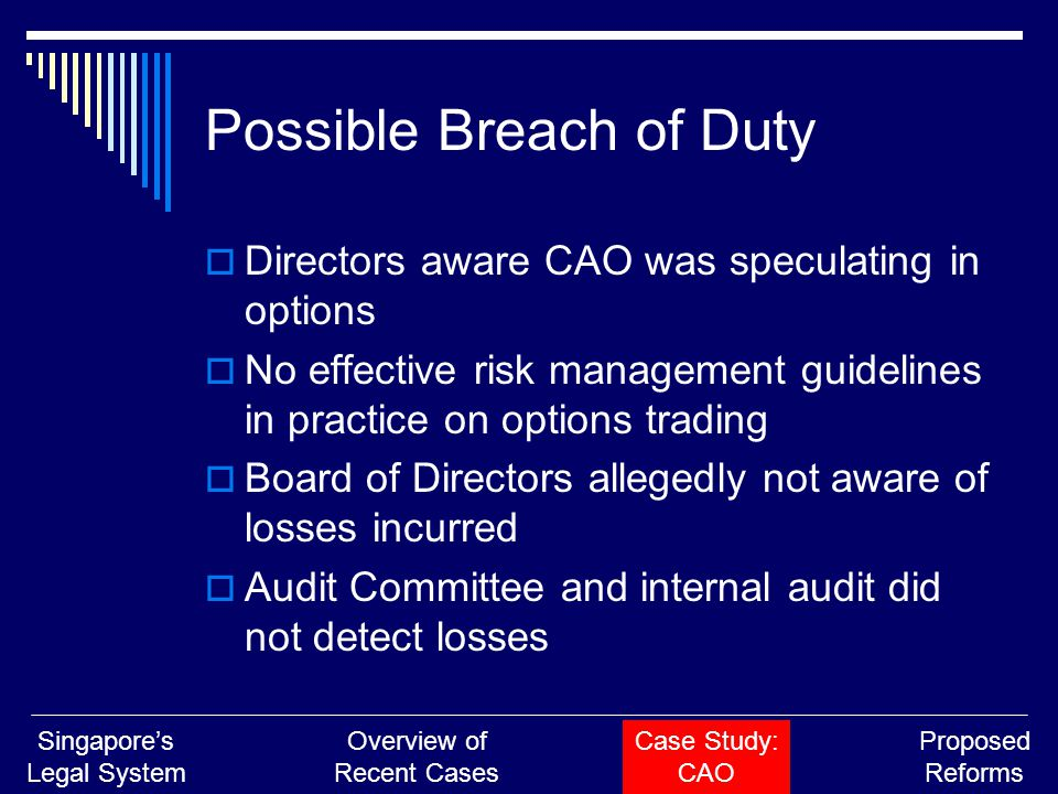Possible Breach of Duty  Directors aware CAO was speculating in options  No effective risk management guidelines in practice on options trading  Board of Directors allegedly not aware of losses incurred  Audit Committee and internal audit did not detect losses Singapore's Legal System Overview of Recent Cases Case Study: CAO Proposed Reforms