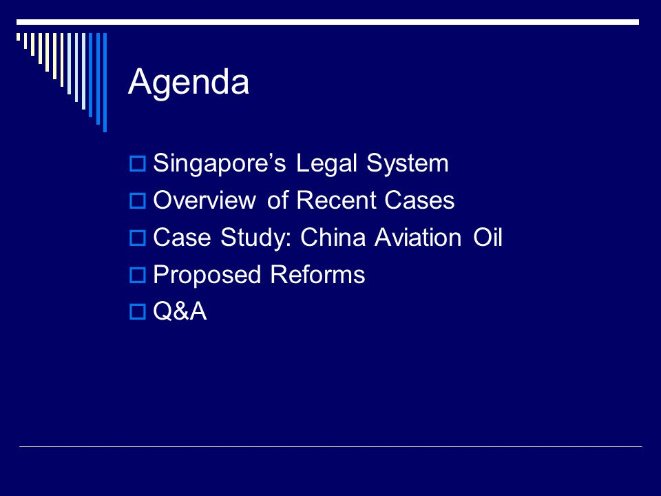 Agenda  Singapore's Legal System  Overview of Recent Cases  Case Study: China Aviation Oil  Proposed Reforms  Q&A