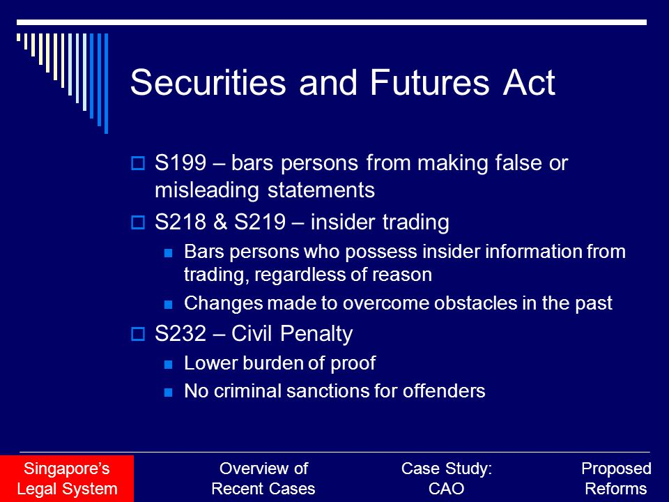 Securities and Futures Act  S199 – bars persons from making false or misleading statements  S218 & S219 – insider trading Bars persons who possess insider information from trading, regardless of reason Changes made to overcome obstacles in the past  S232 – Civil Penalty Lower burden of proof No criminal sanctions for offenders Singapore's Legal System Overview of Recent Cases Case Study: CAO Proposed Reforms