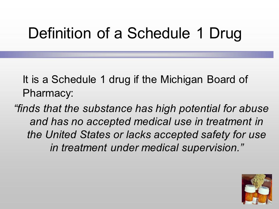 Definition of a Schedule 1 Drug It is a Schedule 1 drug if the Michigan Board of Pharmacy: finds that the substance has high potential for abuse and has no accepted medical use in treatment in the United States or lacks accepted safety for use in treatment under medical supervision.