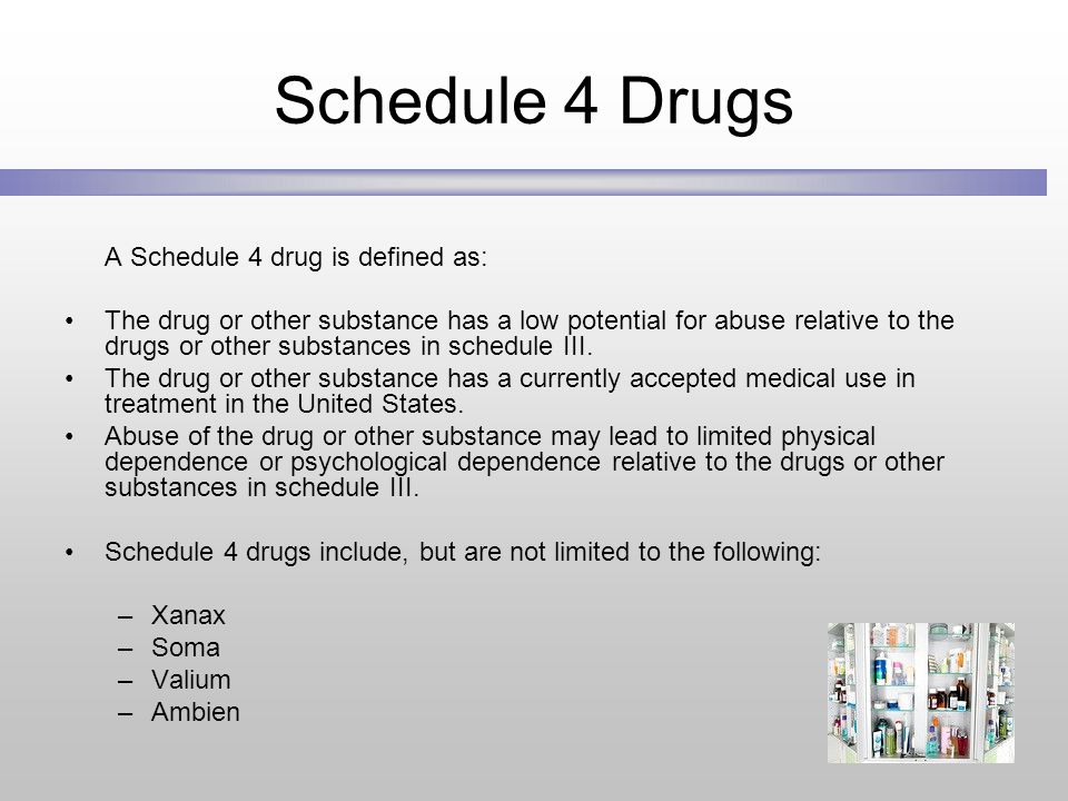 Schedule 4 Drugs A Schedule 4 drug is defined as: The drug or other substance has a low potential for abuse relative to the drugs or other substances in schedule III.