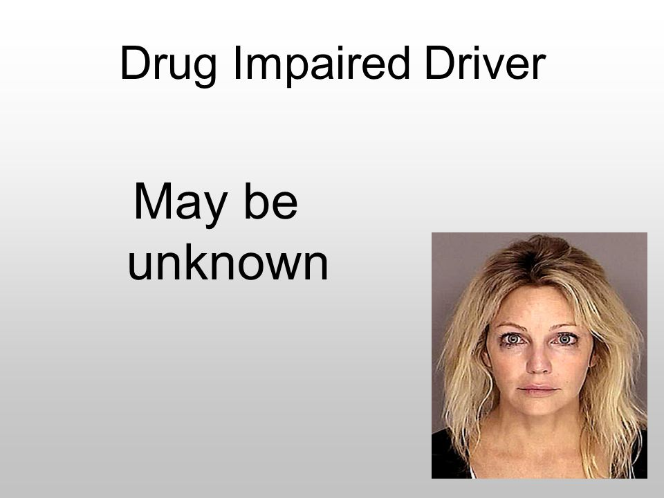 Drug Impaired Driver May be unknown