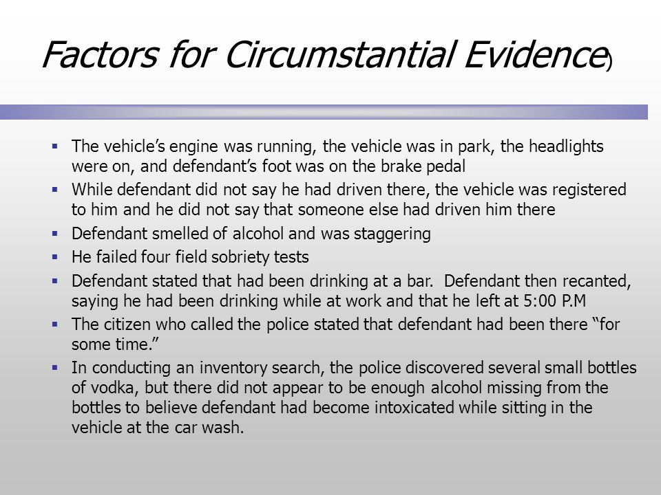  The vehicle's engine was running, the vehicle was in park, the headlights were on, and defendant's foot was on the brake pedal  While defendant did not say he had driven there, the vehicle was registered to him and he did not say that someone else had driven him there  Defendant smelled of alcohol and was staggering  He failed four field sobriety tests  Defendant stated that had been drinking at a bar.