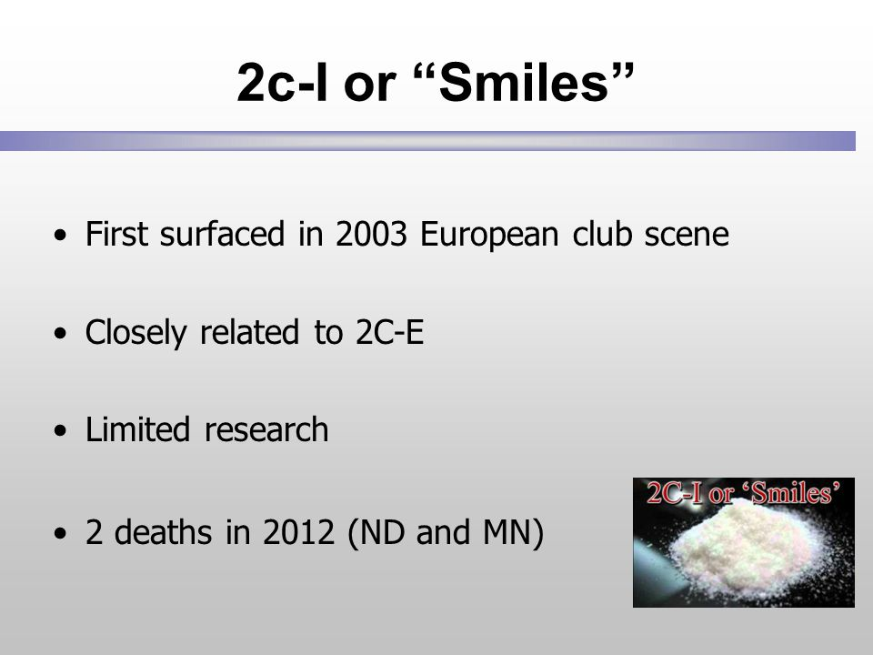 2c-I or Smiles First surfaced in 2003 European club scene Closely related to 2C-E Limited research 2 deaths in 2012 (ND and MN)