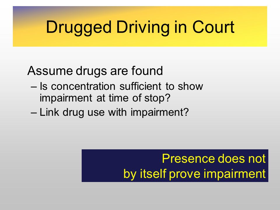 Assume drugs are found –Is concentration sufficient to show impairment at time of stop.