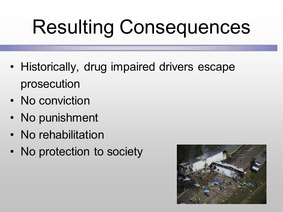 Resulting Consequences Historically, drug impaired drivers escape prosecution No conviction No punishment No rehabilitation No protection to society