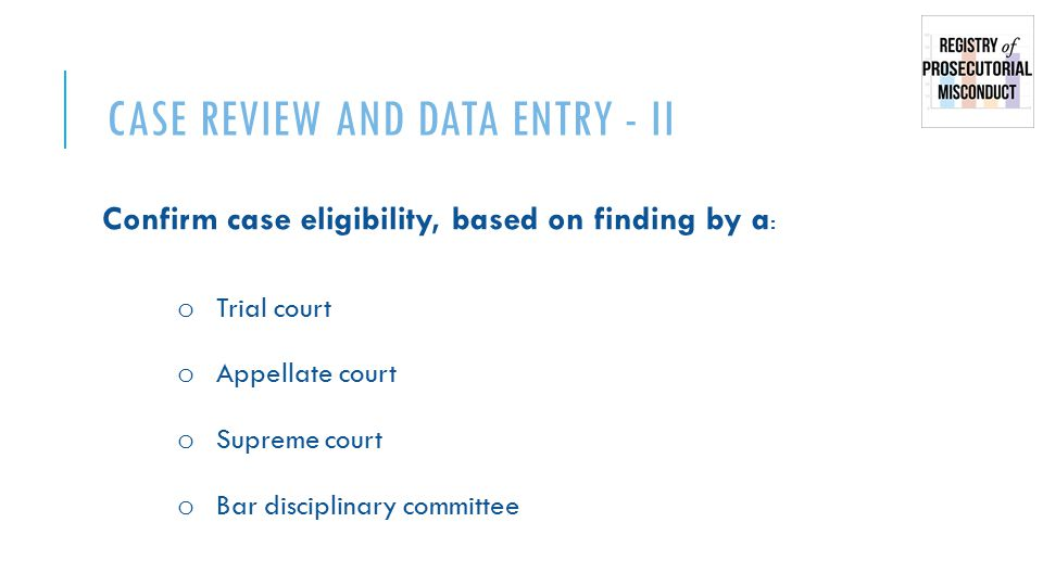CASE REVIEW AND DATA ENTRY - II Confirm case eligibility, based on finding by a : o Trial court o Appellate court o Supreme court o Bar disciplinary committee
