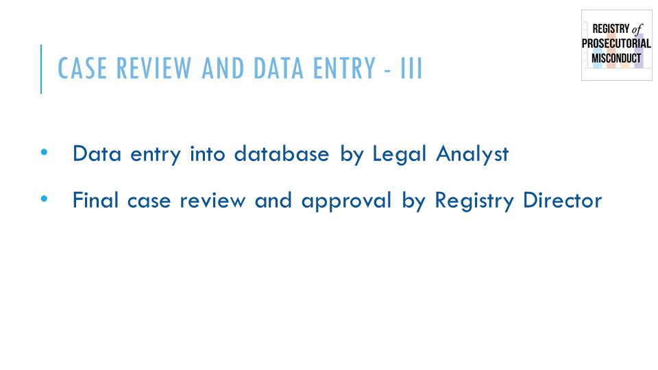 CASE REVIEW AND DATA ENTRY - III Data entry into database by Legal Analyst Final case review and approval by Registry Director