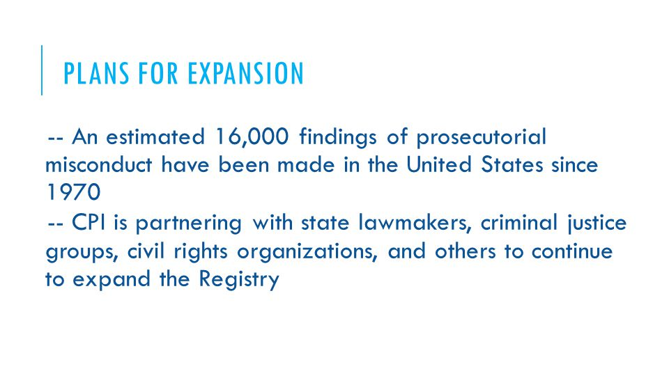 PLANS FOR EXPANSION -- An estimated 16,000 findings of prosecutorial misconduct have been made in the United States since 1970 -- CPI is partnering with state lawmakers, criminal justice groups, civil rights organizations, and others to continue to expand the Registry