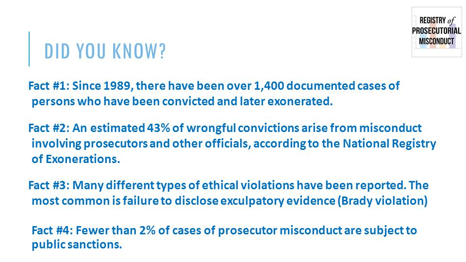 BACKGROUND ● Registry of Prosecutorial Misconduct was established in January 2014 ● Traffic: 4,000-5,000 page views each month ● Can be accessed at: www.prosecutorintegrity.org/registry www.prosecutorintegrity.org/registry ● Sponsored by the Center for Prosecutor Integrity, a 501(c)3 organization ● CPI's mission: -- Promote prosecutorial accountability -- Restore the presumption of innocence -- Bring an end to wrongful convictions