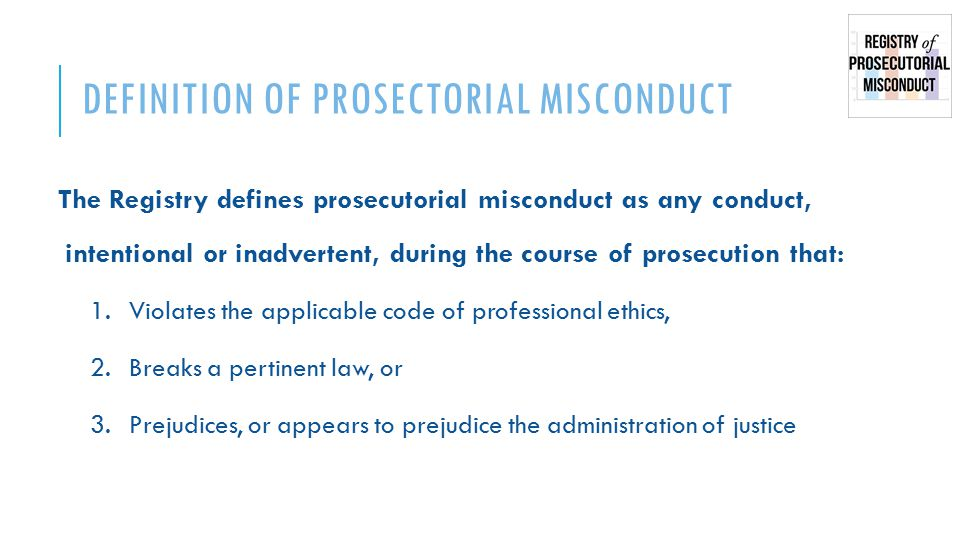 DEFINITION OF PROSECTORIAL MISCONDUCT The Registry defines prosecutorial misconduct as any conduct, intentional or inadvertent, during the course of prosecution that: 1.Violates the applicable code of professional ethics, 2.Breaks a pertinent law, or 3.Prejudices, or appears to prejudice the administration of justice