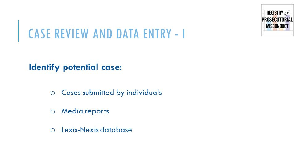 CASE REVIEW AND DATA ENTRY - I Identify potential case: o Cases submitted by individuals o Media reports o Lexis-Nexis database