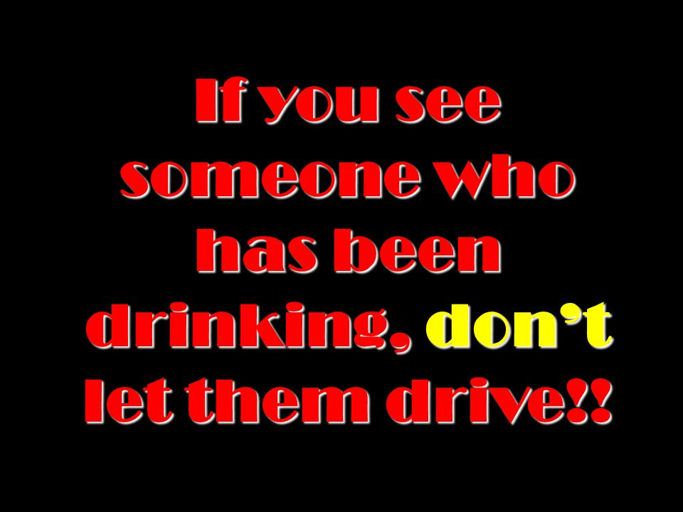 NEVER get behind the wheel if you have been drinking.