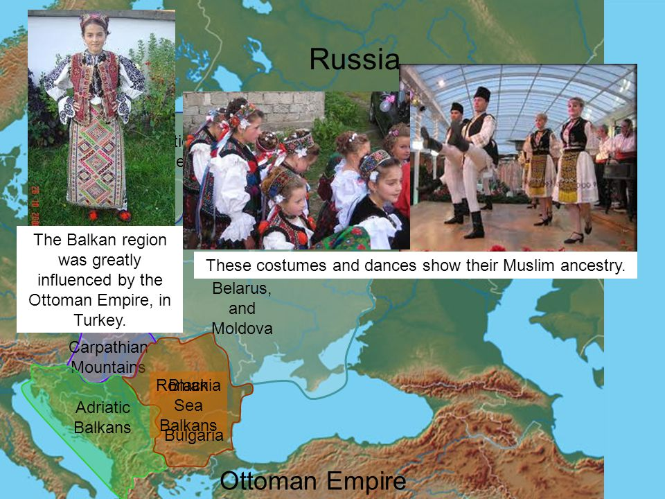 Ukraine, Belarus, and Moldova Baltic States Poland North Carpathian Mountains Adriatic Balkans Black Sea Balkans Romania Bulgaria Russia Ottoman Empire The Balkan region was greatly influenced by the Ottoman Empire, in Turkey.