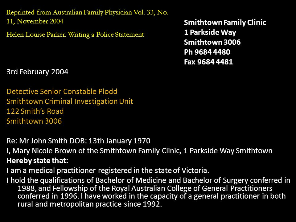 Smithtown Family Clinic 1 Parkside Way Smithtown 3006 Ph 9684 4480 Fax 9684 4481 3rd February 2004 Detective Senior Constable Plodd Smithtown Criminal Investigation Unit 122 Smith's Road Smithtown 3006 Re: Mr John Smith DOB: 13th January 1970 I, Mary Nicole Brown of the Smithtown Family Clinic, 1 Parkside Way Smithtown Hereby state that: I am a medical practitioner registered in the state of Victoria.