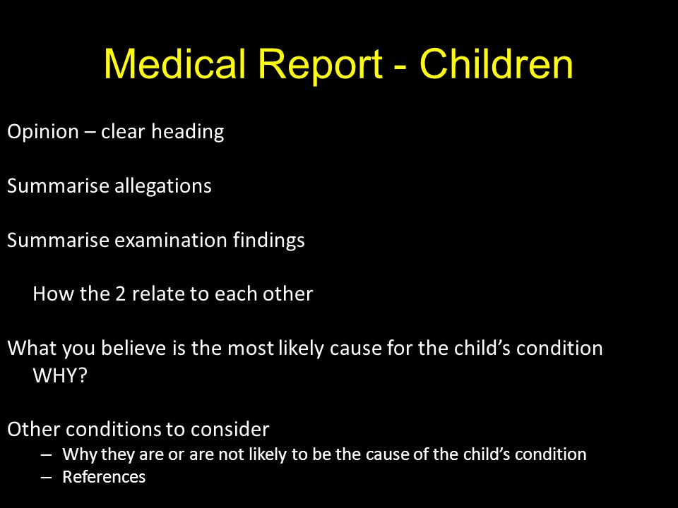 Medical Report - Children Opinion – clear heading Summarise allegations Summarise examination findings How the 2 relate to each other What you believe