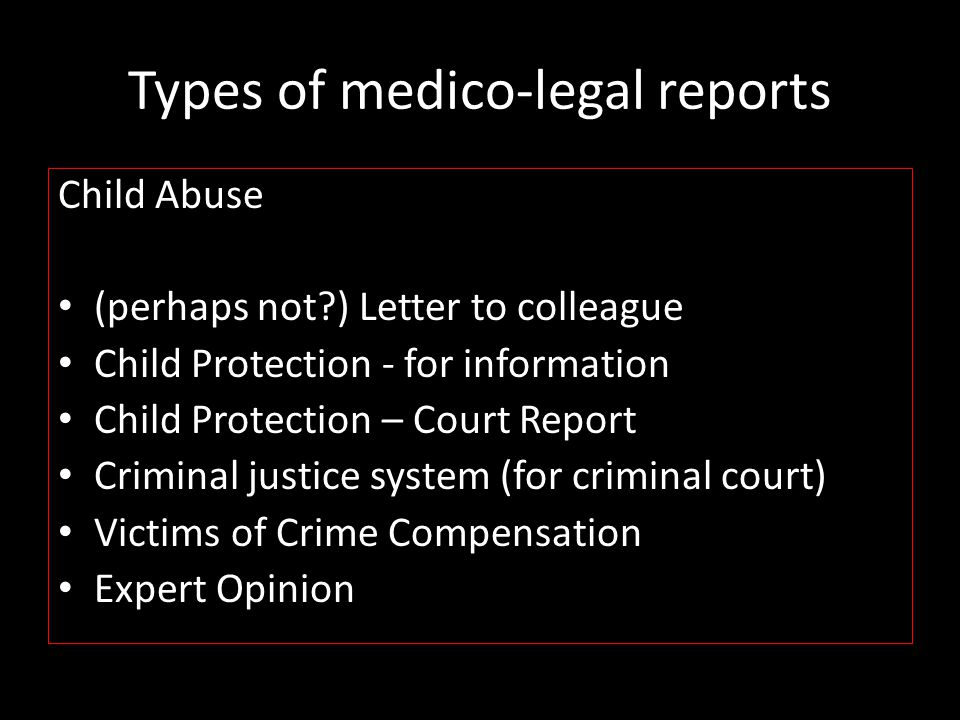 Information in medico-legal report Should enable you to comment on Cause of injury – Accident or assault ……& neglect – Mechanism (nature of insult & forces) – Certainty / probability Timing of injury Circumstances surrounding injury Treatment required Outcomes (potentially life-threatening?) And make Recommendations