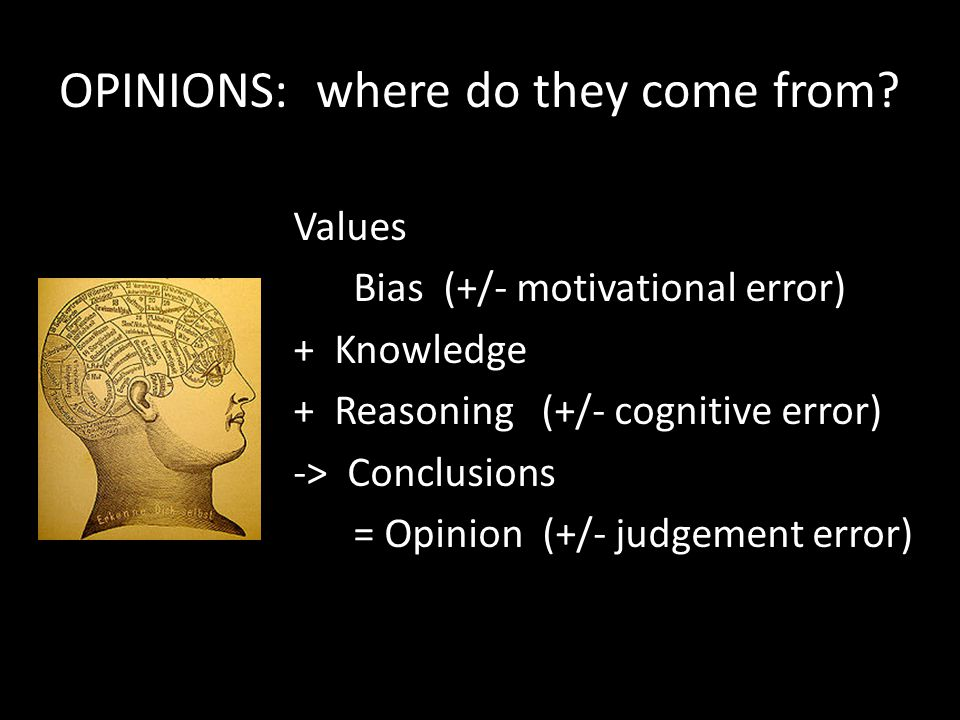 OPINIONS: where do they come from? Values Bias (+/- motivational error) + Knowledge + Reasoning (+/- cognitive error) -> Conclusions = Opinion (+/- ju