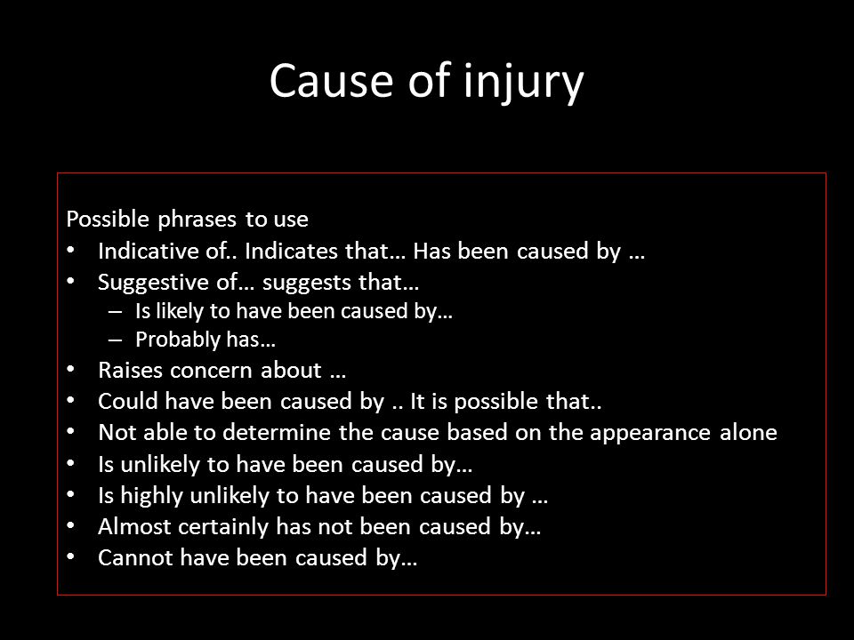 Cause of injury Possible phrases to use Indicative of.. Indicates that… Has been caused by … Suggestive of… suggests that… – Is likely to have been ca