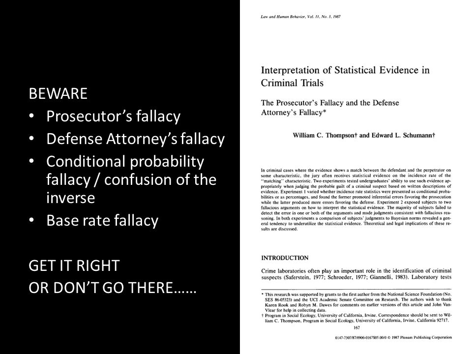 BEWARE Prosecutor's fallacy Defense Attorney's fallacy Conditional probability fallacy / confusion of the inverse Base rate fallacy GET IT RIGHT OR DO