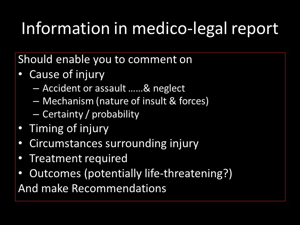 Information in medico-legal report Should enable you to comment on Cause of injury – Accident or assault ……& neglect – Mechanism (nature of insult & f