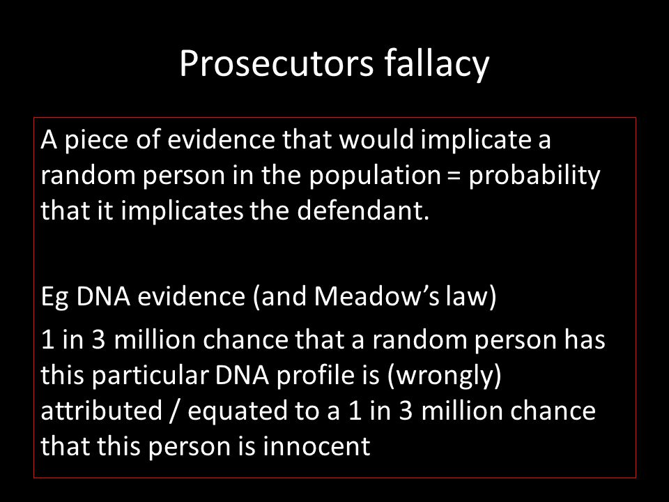 Prosecutors fallacy A piece of evidence that would implicate a random person in the population = probability that it implicates the defendant. Eg DNA