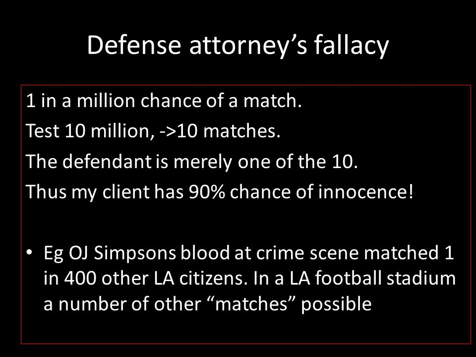 Defense attorney's fallacy 1 in a million chance of a match. Test 10 million, ->10 matches. The defendant is merely one of the 10. Thus my client has