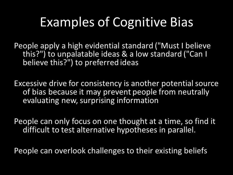 Examples of Cognitive Bias People apply a high evidential standard (
