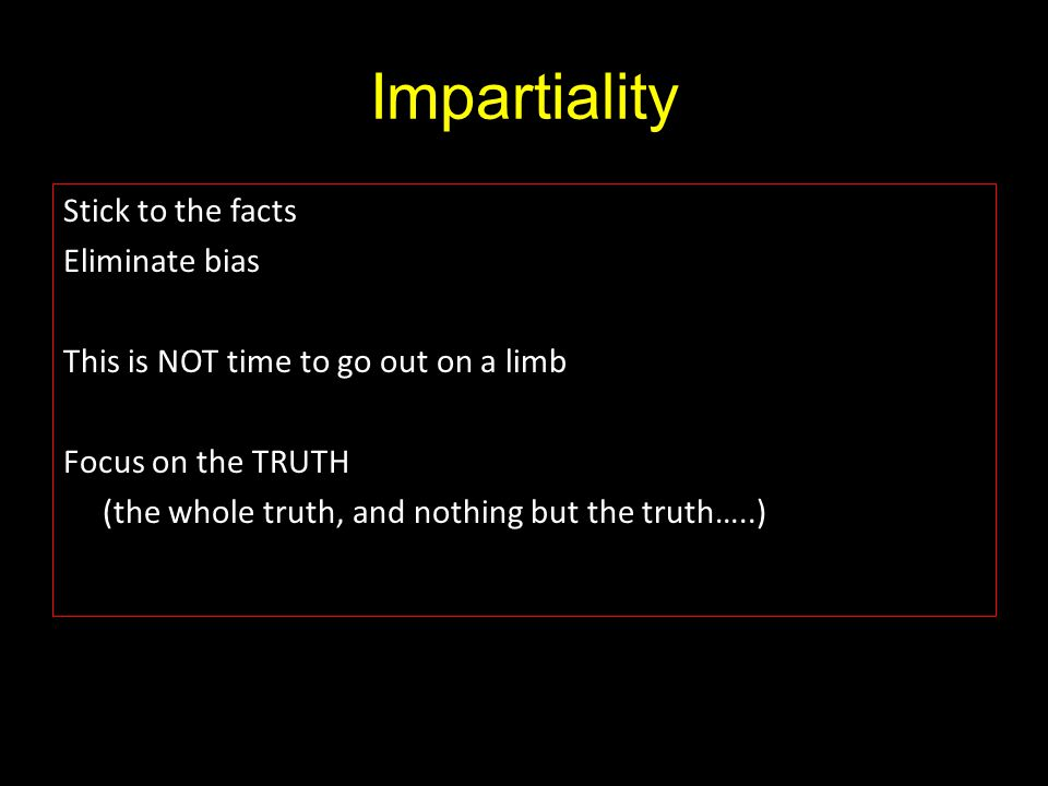 Impartiality Stick to the facts Eliminate bias This is NOT time to go out on a limb Focus on the TRUTH (the whole truth, and nothing but the truth…..)