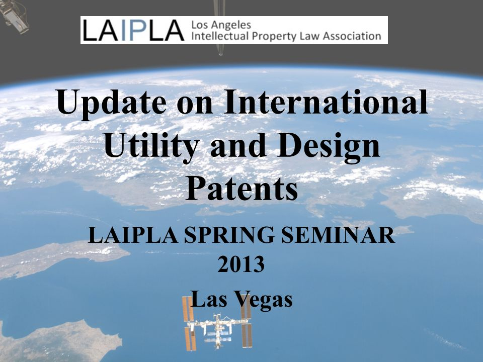 Update on International Utility and Design Patents LAIPLA SPRING SEMINAR 2013 Las Vegas