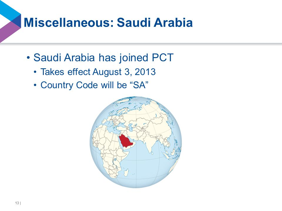 Miscellaneous: Saudi Arabia Saudi Arabia has joined PCT Takes effect August 3, 2013 Country Code will be SA 13 |