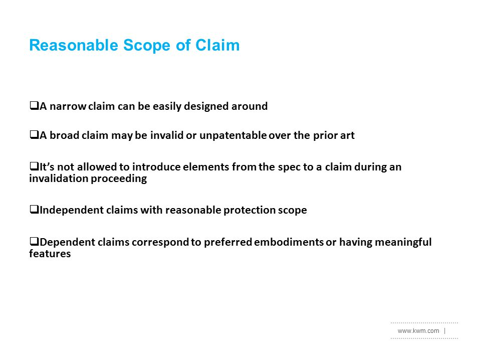 www.kwm.com |  A narrow claim can be easily designed around  A broad claim may be invalid or unpatentable over the prior art  It's not allowed to introduce elements from the spec to a claim during an invalidation proceeding  Independent claims with reasonable protection scope  Dependent claims correspond to preferred embodiments or having meaningful features Reasonable Scope of Claim