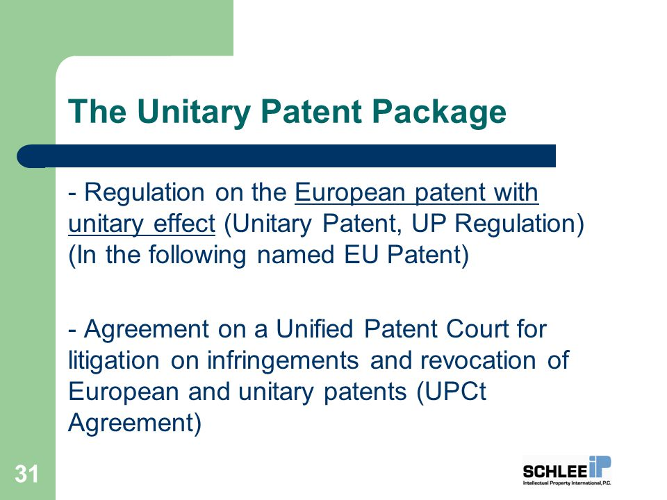 The Unitary Patent Package - Regulation on the European patent with unitary effect (Unitary Patent, UP Regulation) (In the following named EU Patent) - Agreement on a Unified Patent Court for litigation on infringements and revocation of European and unitary patents (UPCt Agreement) 31