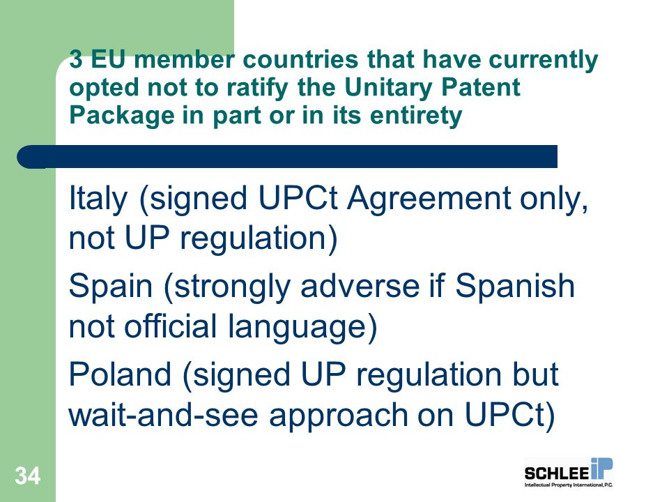 3 EU member countries that have currently opted not to ratify the Unitary Patent Package in part or in its entirety Italy (signed UPCt Agreement only, not UP regulation) Spain (strongly adverse if Spanish not official language) Poland (signed UP regulation but wait-and-see approach on UPCt) 34