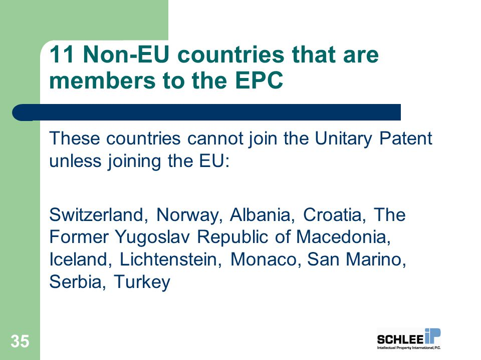 11 Non-EU countries that are members to the EPC These countries cannot join the Unitary Patent unless joining the EU: Switzerland, Norway, Albania, Croatia, The Former Yugoslav Republic of Macedonia, Iceland, Lichtenstein, Monaco, San Marino, Serbia, Turkey 35