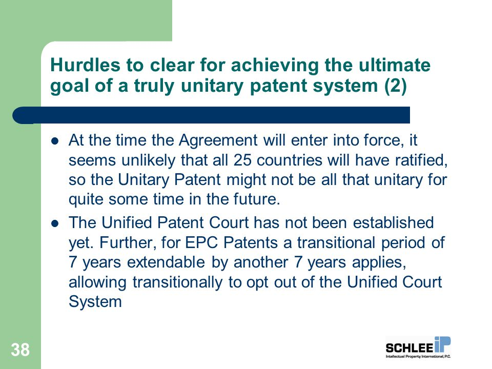 Hurdles to clear for achieving the ultimate goal of a truly unitary patent system (2) At the time the Agreement will enter into force, it seems unlikely that all 25 countries will have ratified, so the Unitary Patent might not be all that unitary for quite some time in the future.