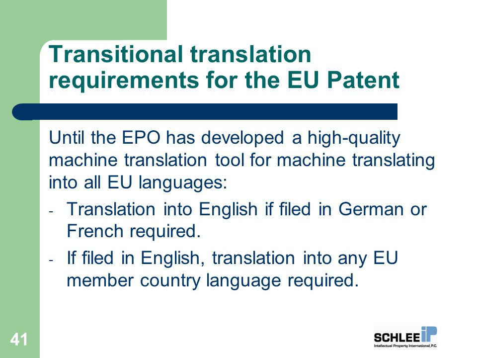 Transitional translation requirements for the EU Patent Until the EPO has developed a high-quality machine translation tool for machine translating into all EU languages: - Translation into English if filed in German or French required.