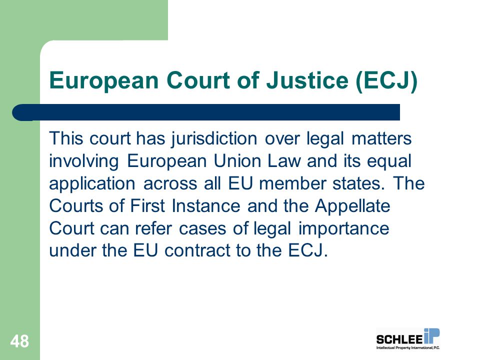 European Court of Justice (ECJ) This court has jurisdiction over legal matters involving European Union Law and its equal application across all EU member states.