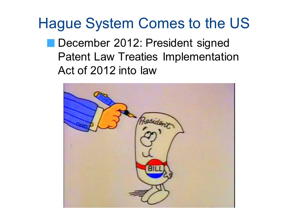 Hague System Comes to the US December 2012: President signed Patent Law Treaties Implementation Act of 2012 into law