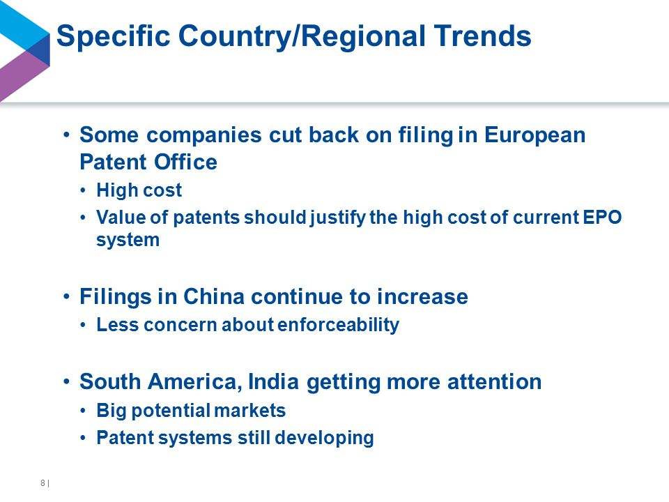 Specific Country/Regional Trends Some companies cut back on filing in European Patent Office High cost Value of patents should justify the high cost of current EPO system Filings in China continue to increase Less concern about enforceability South America, India getting more attention Big potential markets Patent systems still developing 8 |