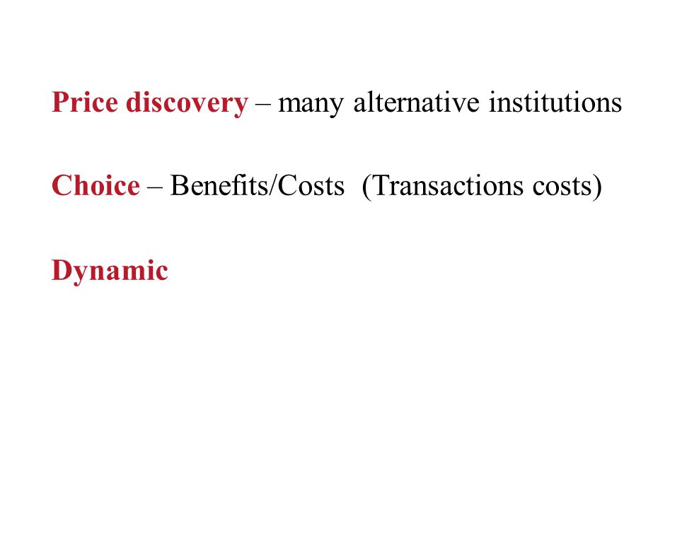 Price discovery – many alternative institutions Choice – Benefits/Costs (Transactions costs) Dynamic