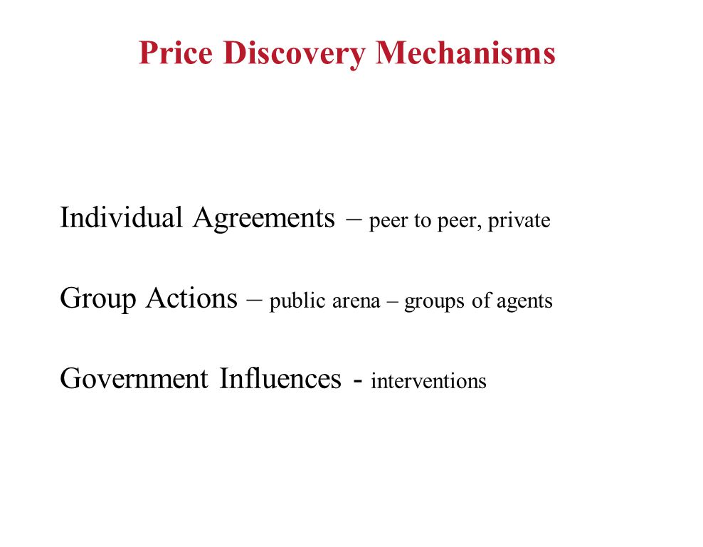 Price Discovery Mechanisms Individual Agreements – peer to peer, private Group Actions – public arena – groups of agents Government Influences - interventions