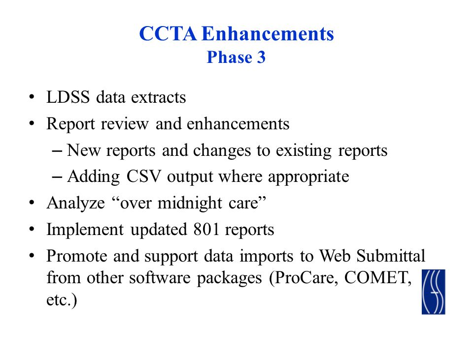 CCTA Enhancements Phase 3 LDSS data extracts Report review and enhancements – New reports and changes to existing reports – Adding CSV output where appropriate Analyze over midnight care Implement updated 801 reports Promote and support data imports to Web Submittal from other software packages (ProCare, COMET, etc.)