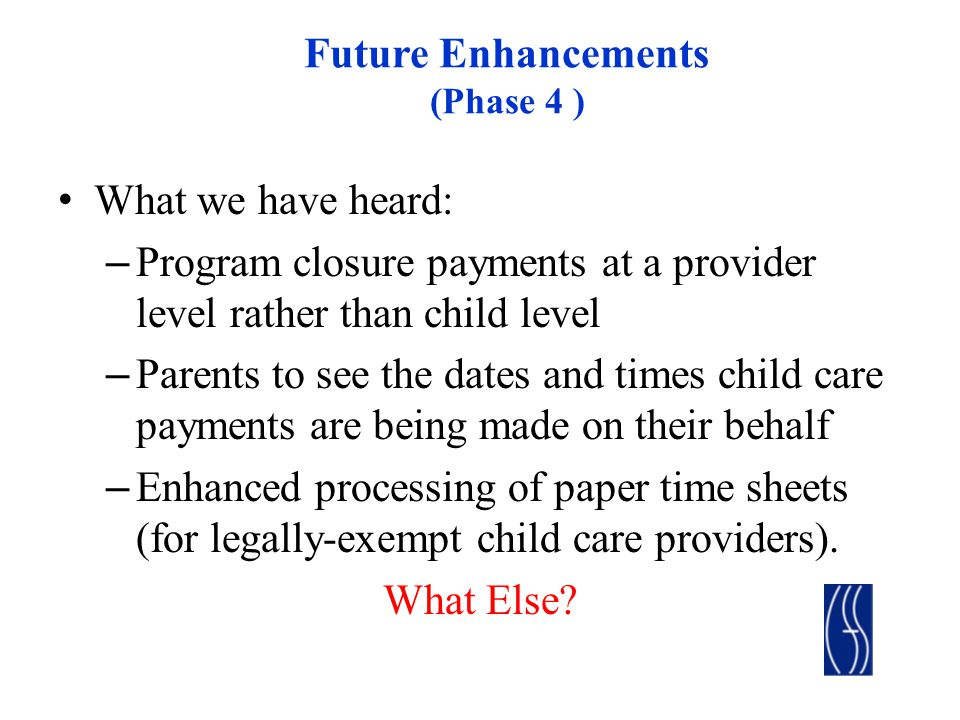 Future Enhancements (Phase 4 ) What we have heard: – Program closure payments at a provider level rather than child level – Parents to see the dates and times child care payments are being made on their behalf – Enhanced processing of paper time sheets (for legally-exempt child care providers).