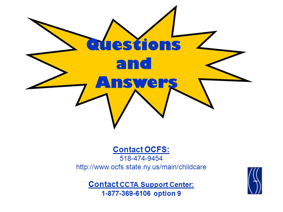 Questions and Answers Contact OCFS: 518-474-9454 http://www.ocfs.state.ny.us/main/childcare Contact CCTA Support Center: 1-877-369-6106 option 9